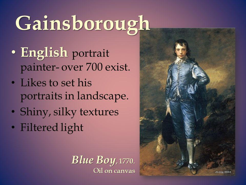 Gainsborough English portrait painter- over 700 exist.