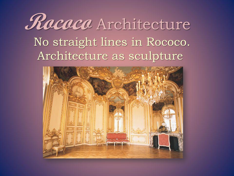Rococo Architecture No straight lines in Rococo.