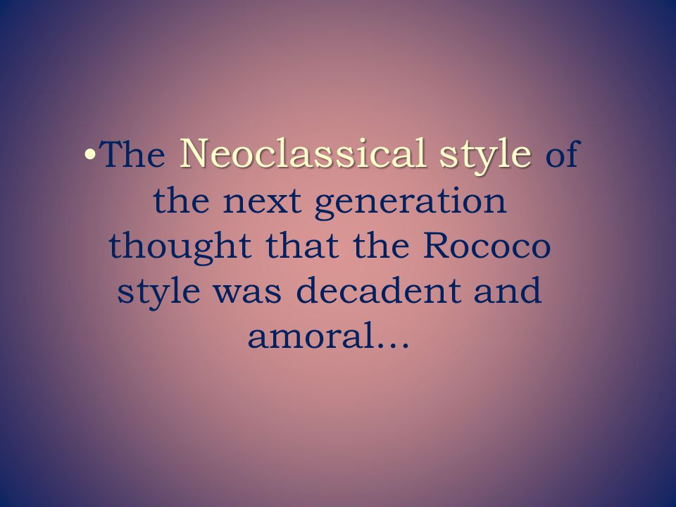 The Neoclassical style of the next generation thought that the Rococo style was decadent and amoral…
