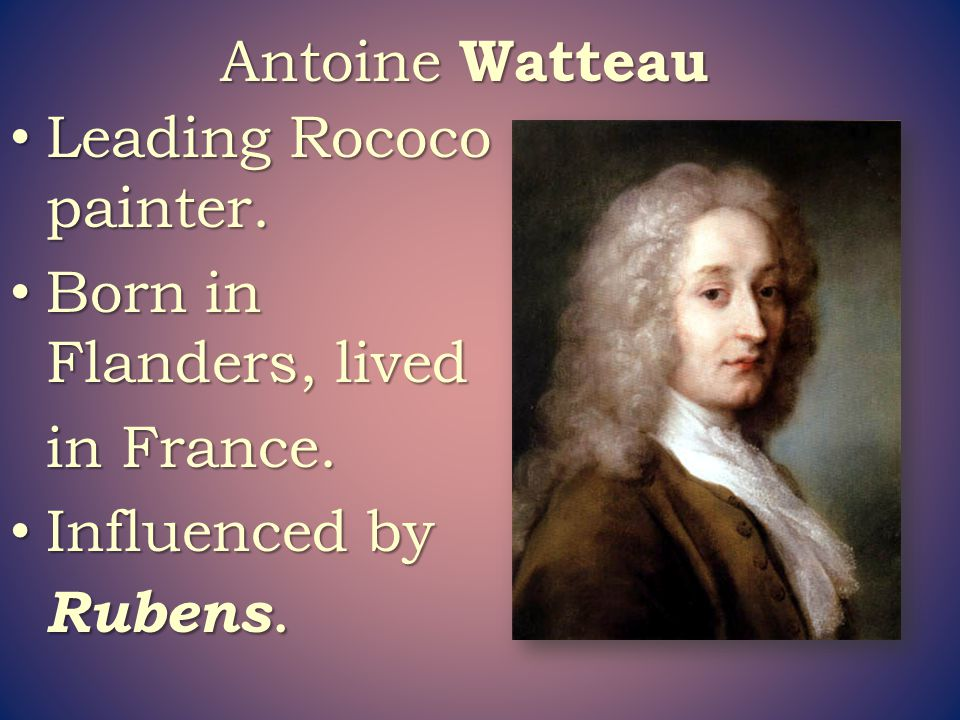 Antoine Watteau Leading Rococo painter. Born in Flanders, lived in France. Influenced by Rubens.