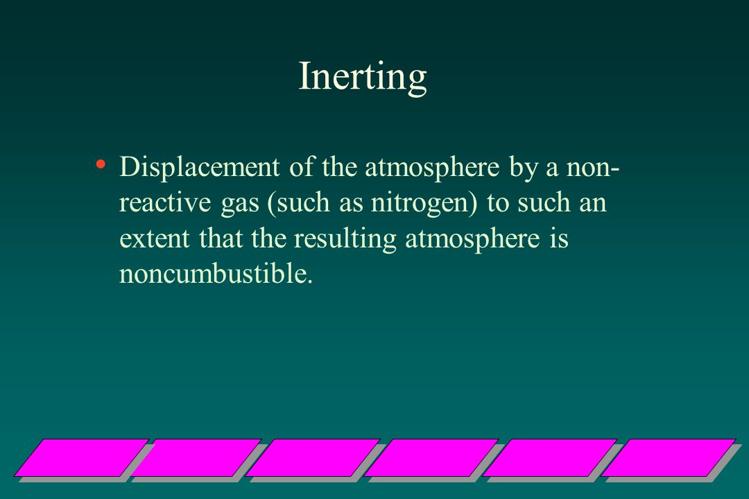 Inerting Displacement of the atmosphere by a non-reactive gas (such as nitrogen) to such an extent that the resulting atmosphere is noncumbustible.