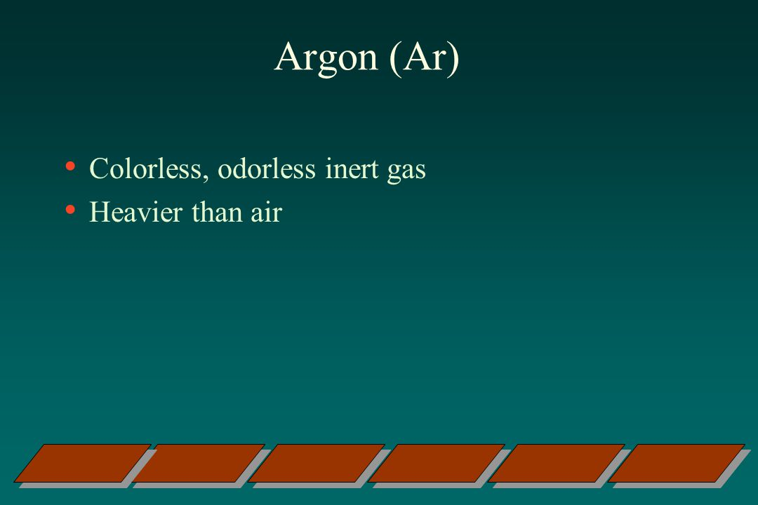 Argon (Ar) Colorless, odorless inert gas Heavier than air