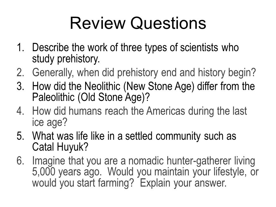 Review Questions Describe the work of three types of scientists who study prehistory. Generally, when did prehistory end and history begin