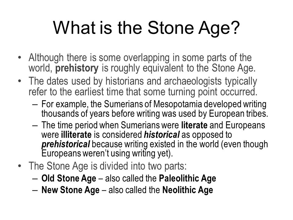 What is the Stone Age Although there is some overlapping in some parts of the world, prehistory is roughly equivalent to the Stone Age.