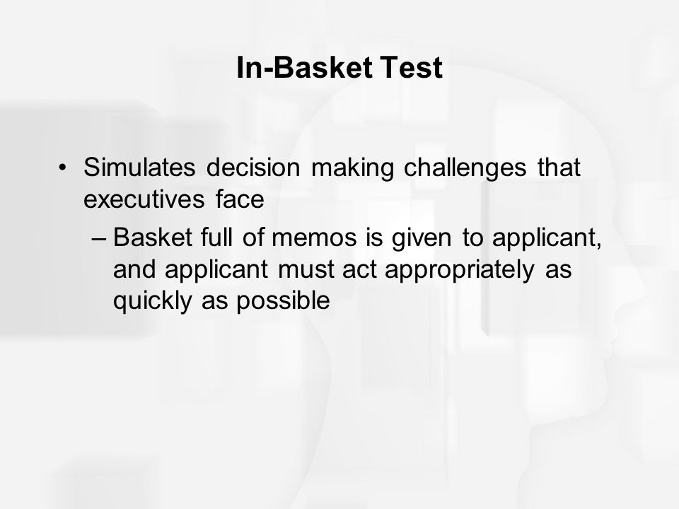 In-Basket Test Simulates decision making challenges that executives face.