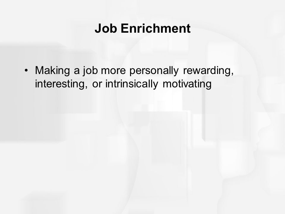 Job Enrichment Making a job more personally rewarding, interesting, or intrinsically motivating