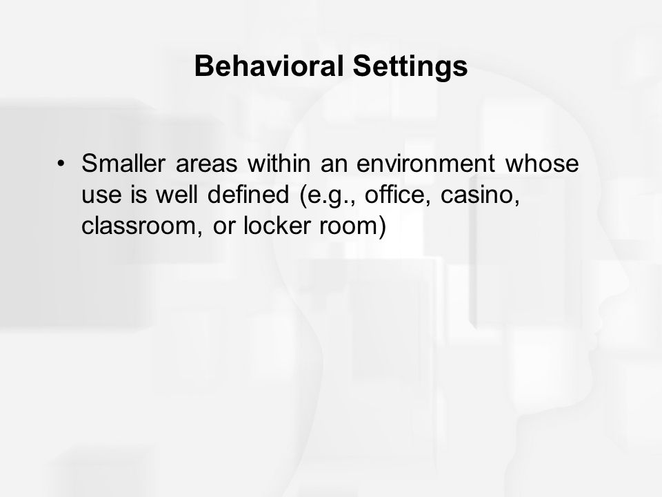 Behavioral Settings Smaller areas within an environment whose use is well defined (e.g., office, casino, classroom, or locker room)
