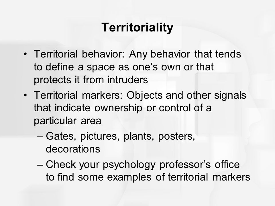 Territoriality Territorial behavior: Any behavior that tends to define a space as one's own or that protects it from intruders.