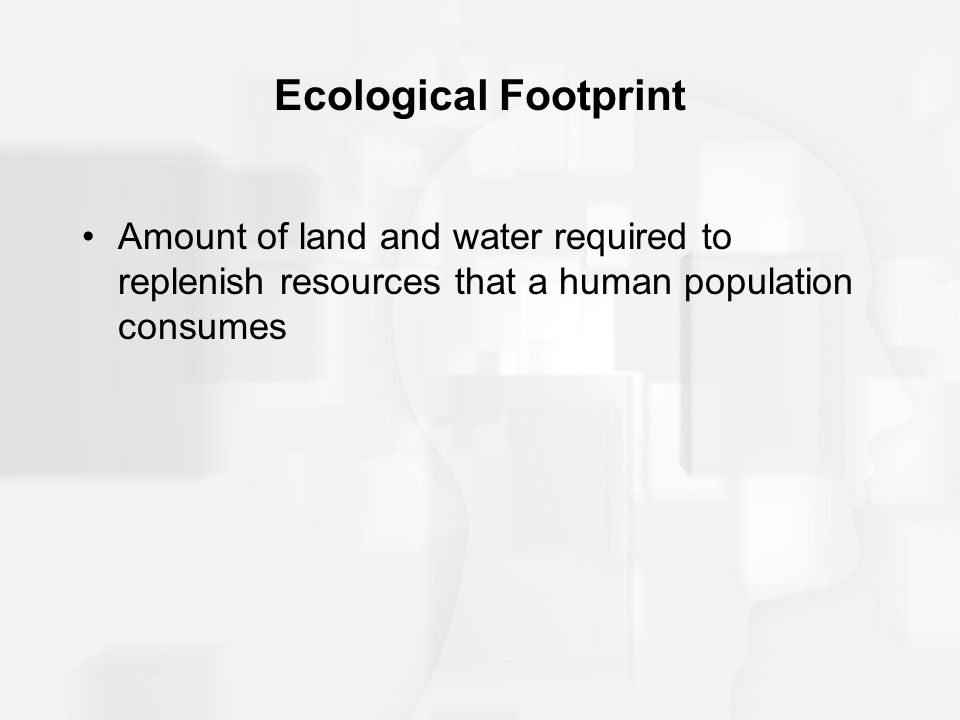 Ecological Footprint Amount of land and water required to replenish resources that a human population consumes.