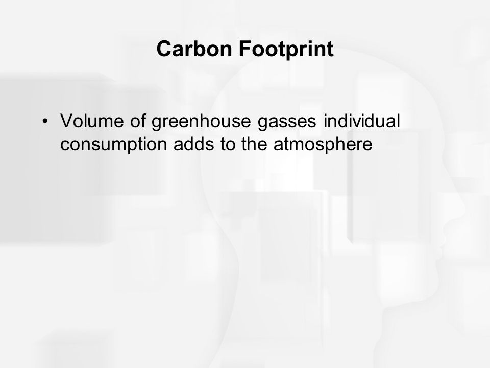 Carbon Footprint Volume of greenhouse gasses individual consumption adds to the atmosphere