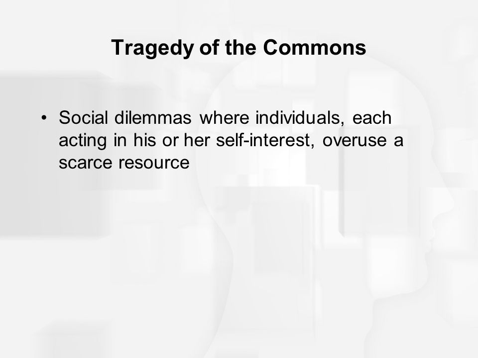 Tragedy of the Commons Social dilemmas where individuals, each acting in his or her self-interest, overuse a scarce resource.