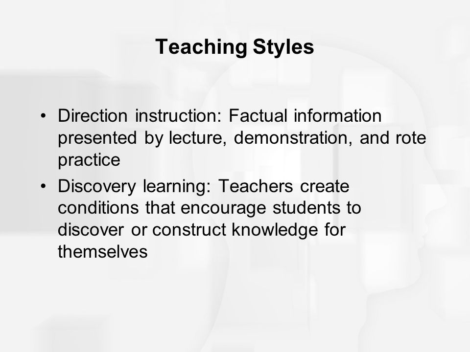 Teaching Styles Direction instruction: Factual information presented by lecture, demonstration, and rote practice.