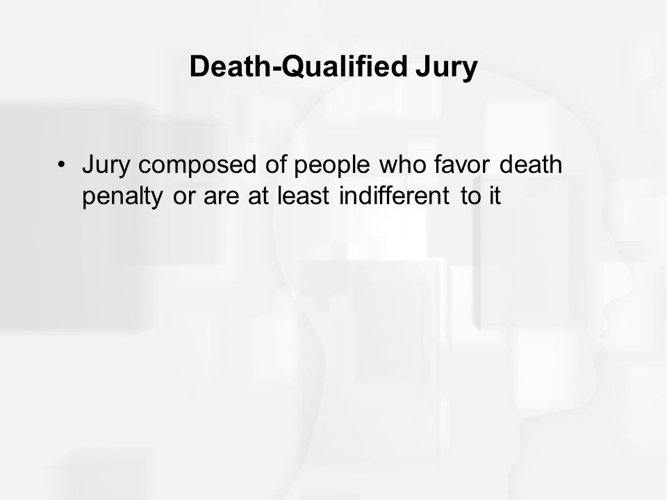 Death-Qualified Jury Jury composed of people who favor death penalty or are at least indifferent to it.