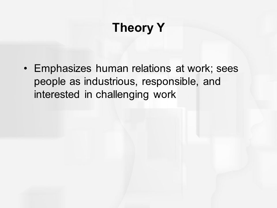 Theory Y Emphasizes human relations at work; sees people as industrious, responsible, and interested in challenging work.