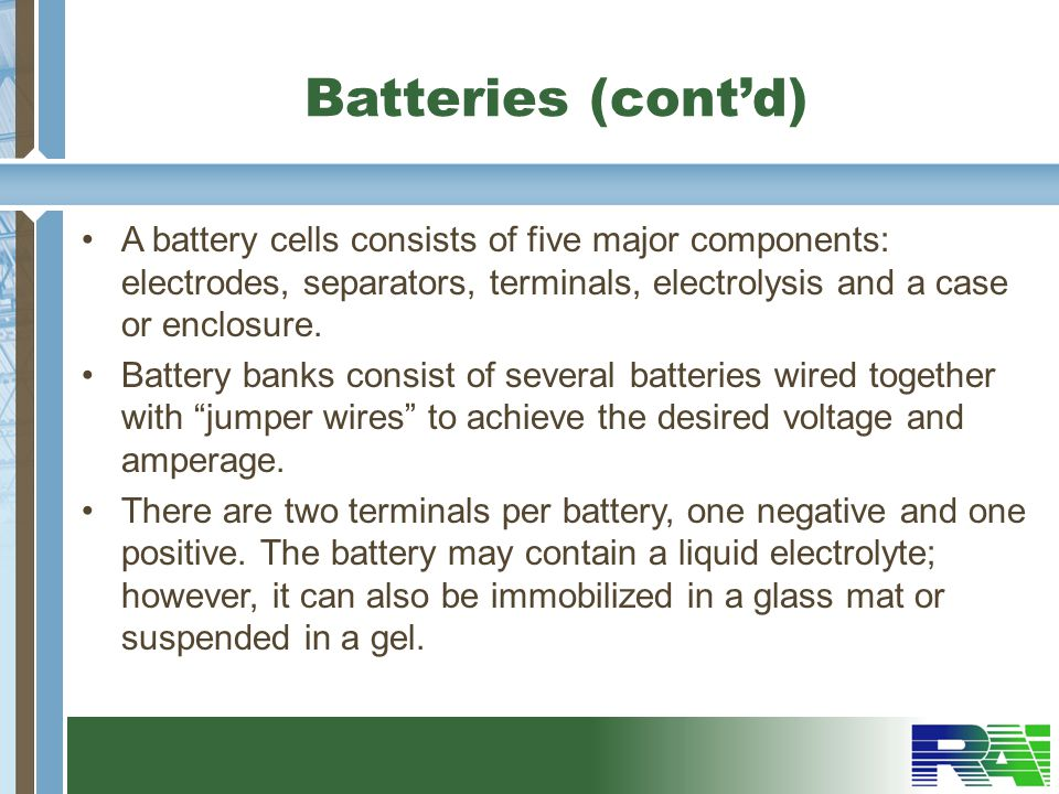 Batteries (cont'd) A battery cells consists of five major components: electrodes, separators, terminals, electrolysis and a case or enclosure.
