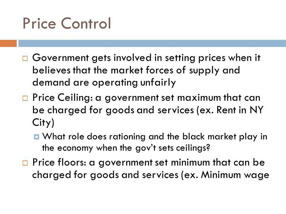 Price Control Government gets involved in setting prices when it believes that the market forces of supply and demand are operating unfairly.