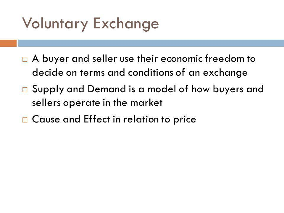Voluntary Exchange A buyer and seller use their economic freedom to decide on terms and conditions of an exchange.