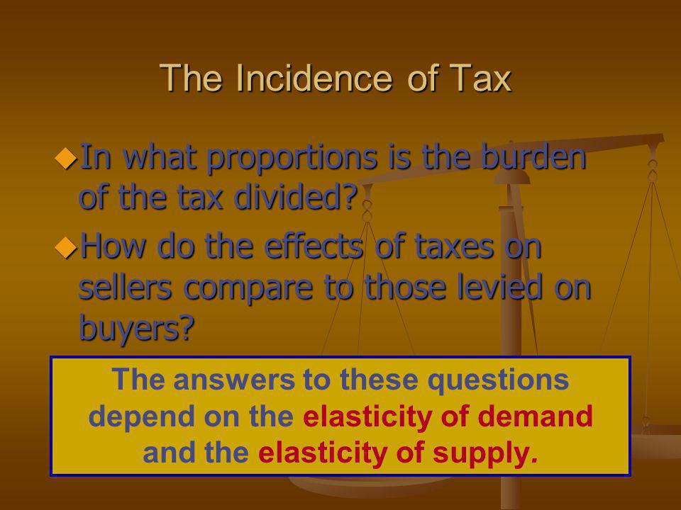 The Incidence of Tax In what proportions is the burden of the tax divided How do the effects of taxes on sellers compare to those levied on buyers