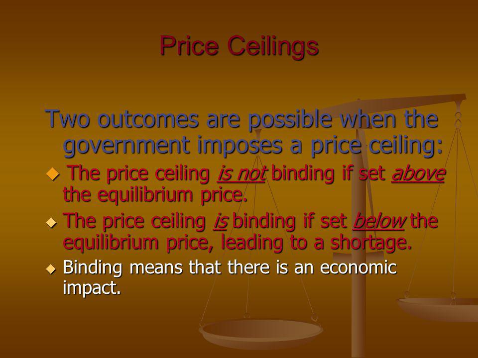 Price Ceilings Two outcomes are possible when the government imposes a price ceiling: