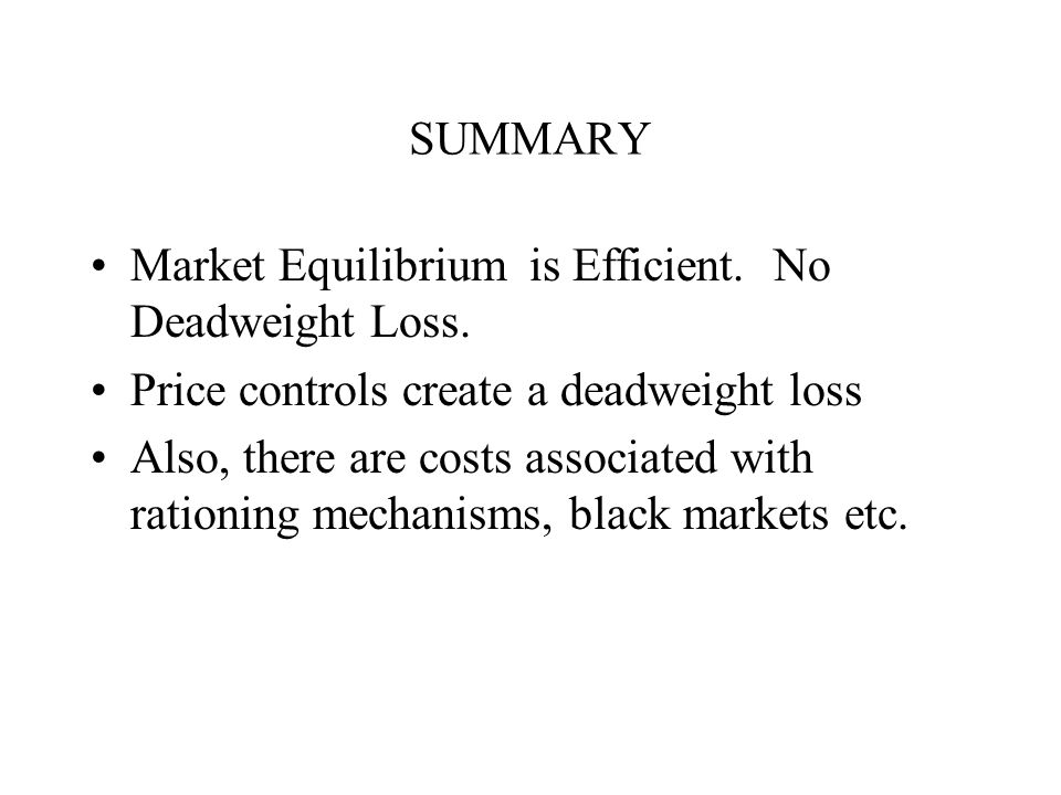 SUMMARY Market Equilibrium is Efficient. No Deadweight Loss. Price controls create a deadweight loss.