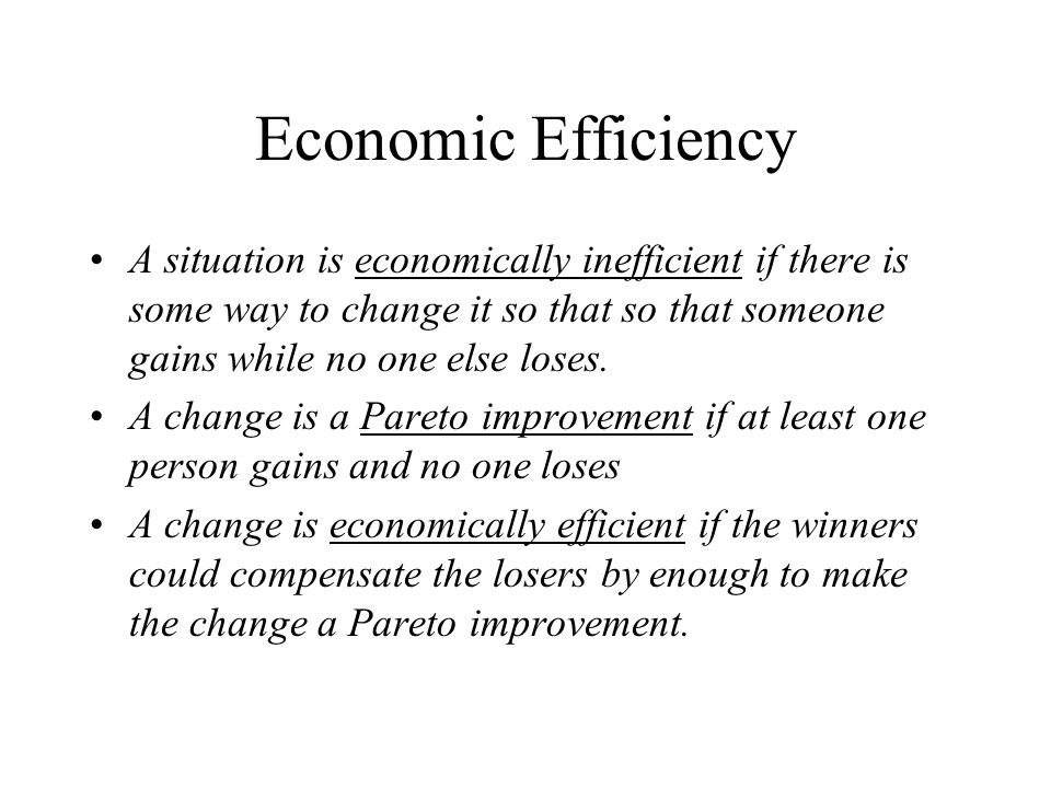 Economic Efficiency A situation is economically inefficient if there is some way to change it so that so that someone gains while no one else loses.