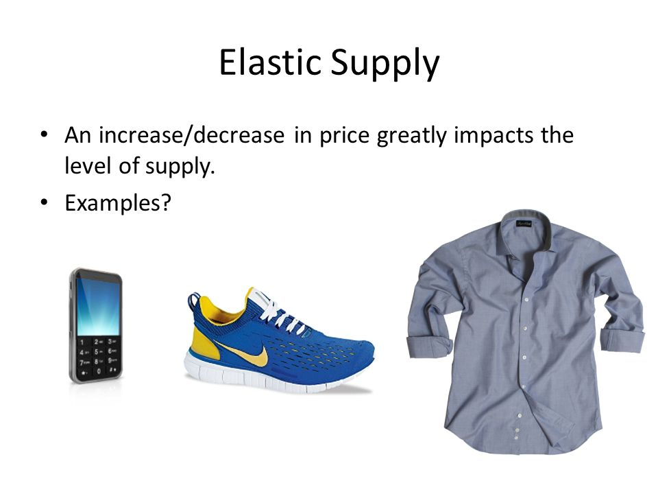 Elastic Supply An increase/decrease in price greatly impacts the level of supply. Examples