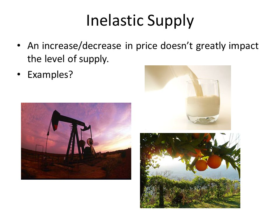 Inelastic Supply An increase/decrease in price doesn't greatly impact the level of supply.