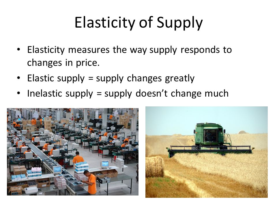 Elasticity of Supply Elasticity measures the way supply responds to changes in price. Elastic supply = supply changes greatly.