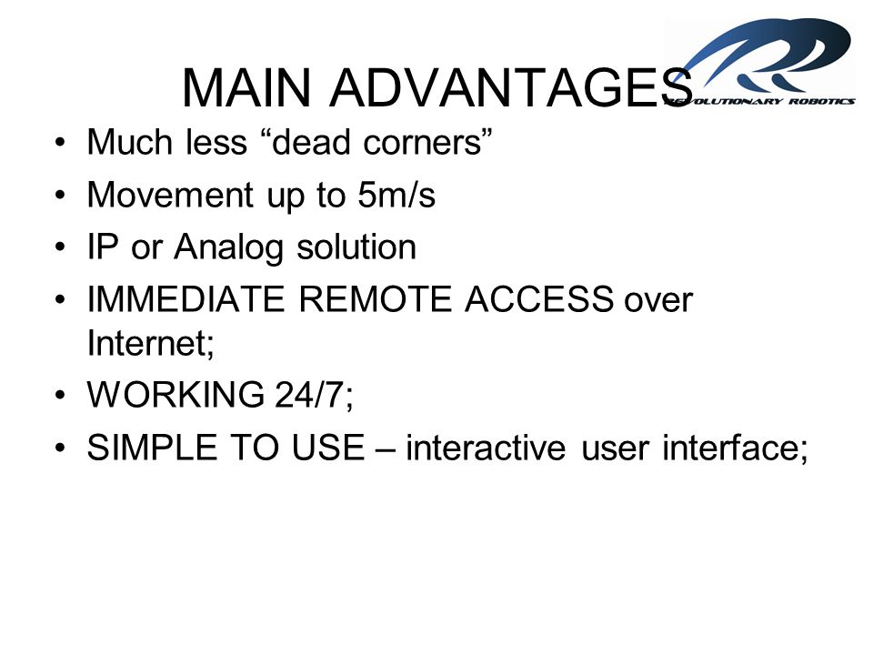 MAIN ADVANTAGES Much less dead corners Movement up to 5m/s