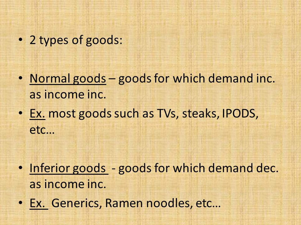 2 types of goods: Normal goods – goods for which demand inc. as income inc. Ex. most goods such as TVs, steaks, IPODS, etc…