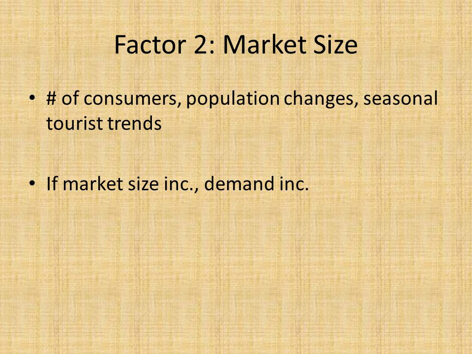 Factor 2: Market Size # of consumers, population changes, seasonal tourist trends.