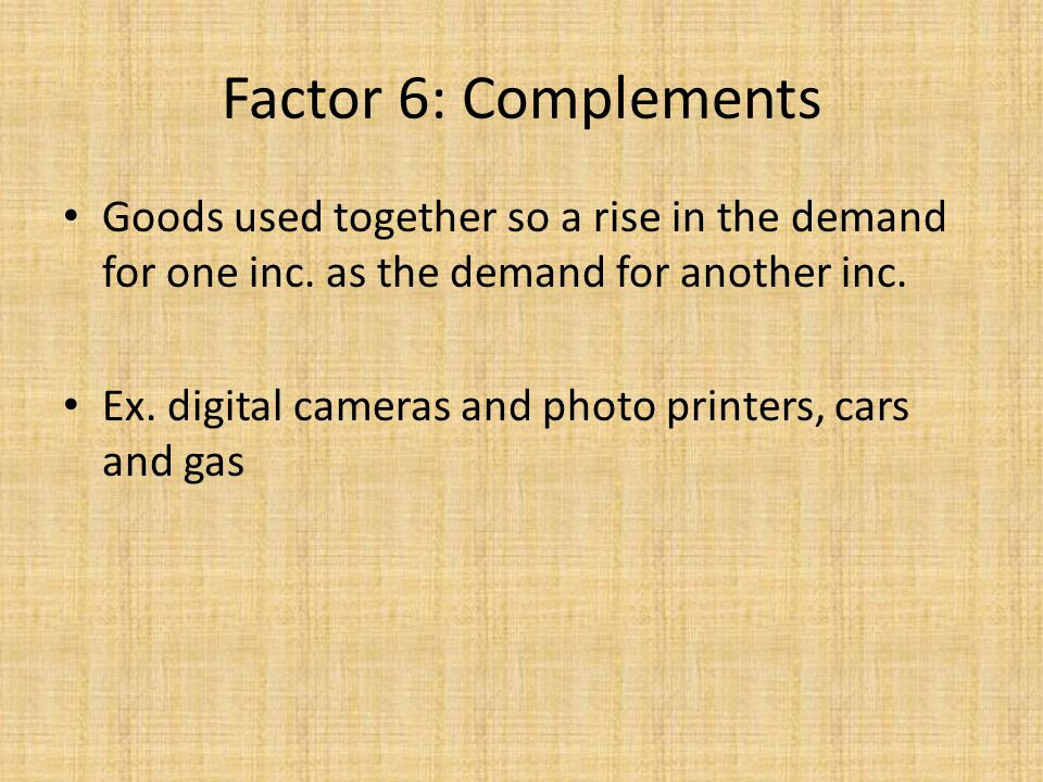 Factor 6: Complements Goods used together so a rise in the demand for one inc. as the demand for another inc.
