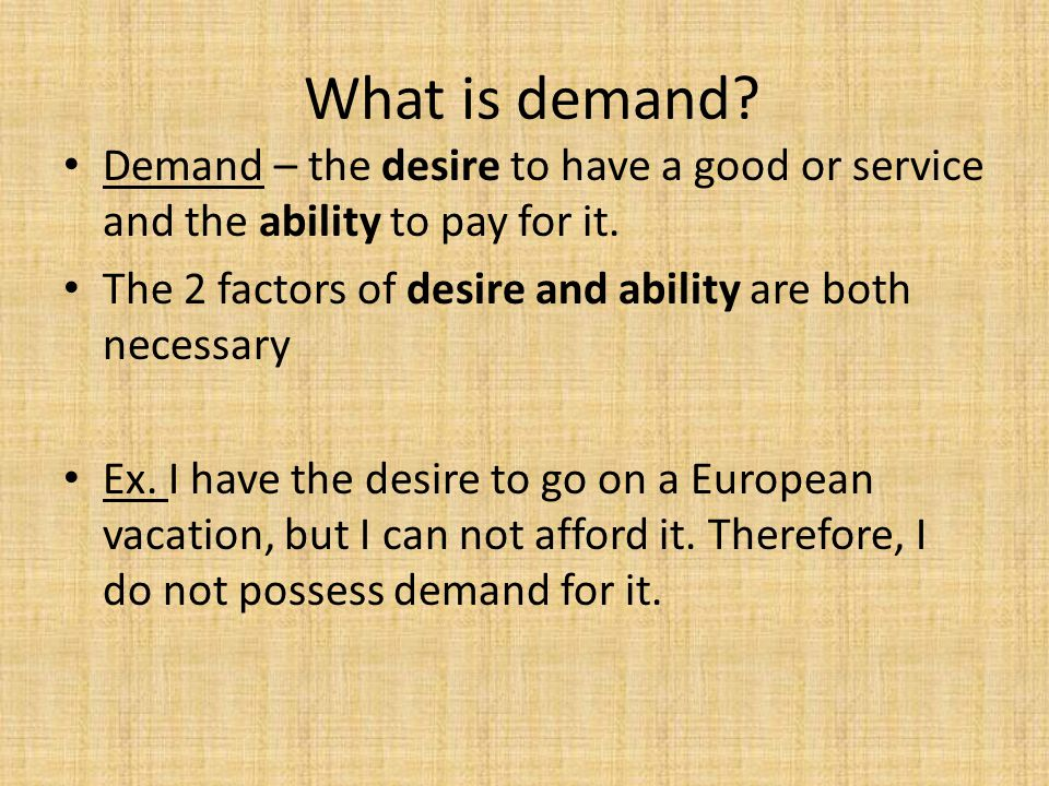 What is demand Demand – the desire to have a good or service and the ability to pay for it. The 2 factors of desire and ability are both necessary.