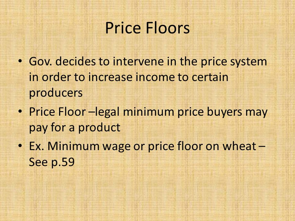 Price Floors Gov. decides to intervene in the price system in order to increase income to certain producers.