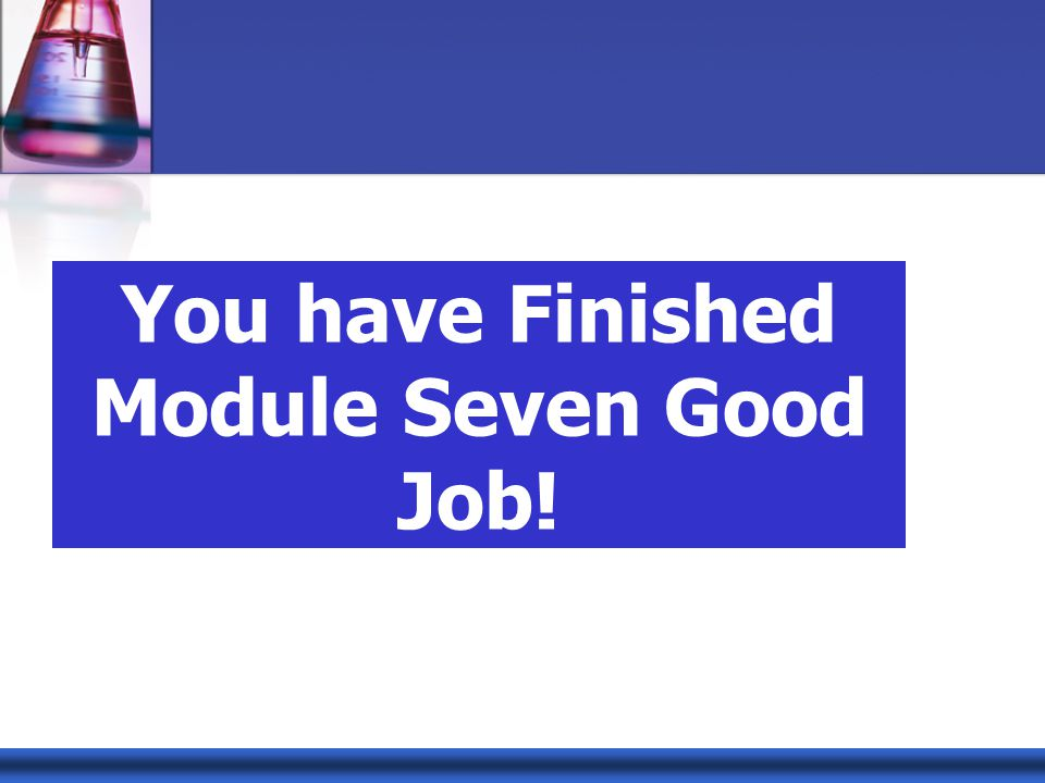 You have Finished Module Seven Good Job!