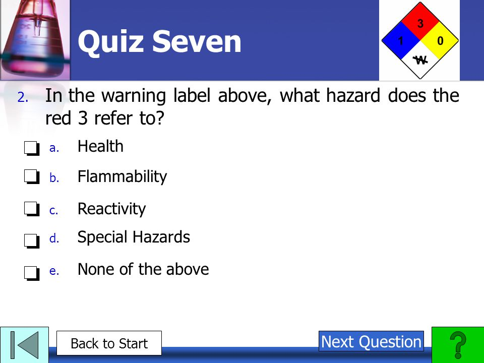 Quiz Seven In the warning label above, what hazard does the red 3 refer to Health. Flammability.