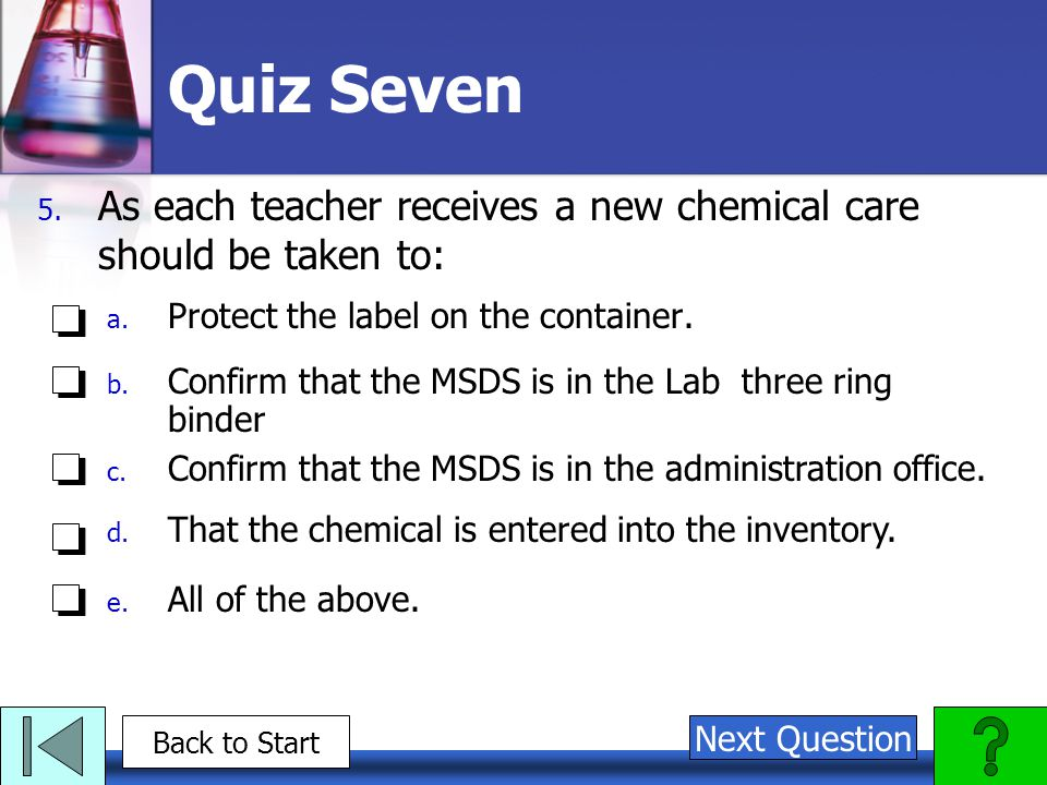 Quiz Seven As each teacher receives a new chemical care should be taken to: Protect the label on the container.