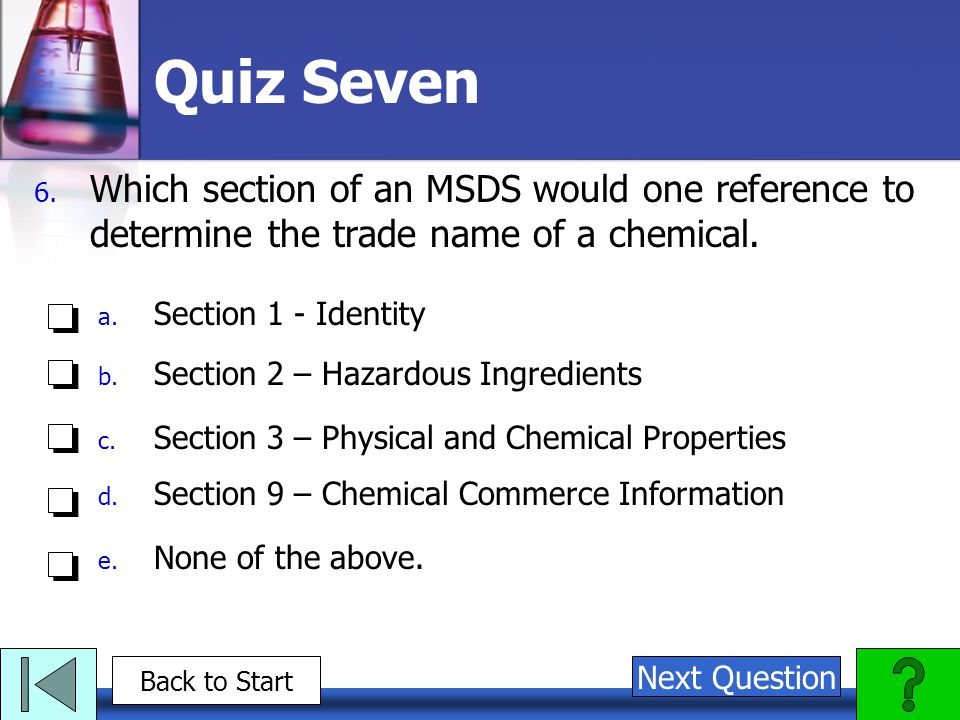 Quiz Seven Which section of an MSDS would one reference to determine the trade name of a chemical. Section 1 - Identity.