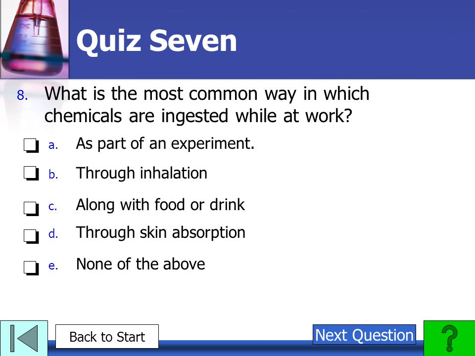 Quiz Seven What is the most common way in which chemicals are ingested while at work As part of an experiment.
