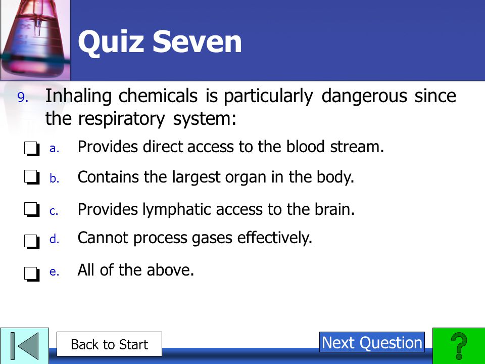 Quiz Seven Inhaling chemicals is particularly dangerous since the respiratory system: Provides direct access to the blood stream.