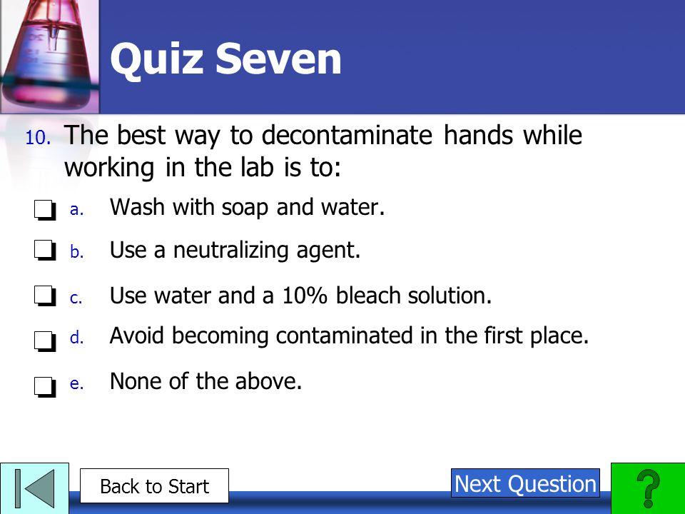 Quiz Seven The best way to decontaminate hands while working in the lab is to: Wash with soap and water.