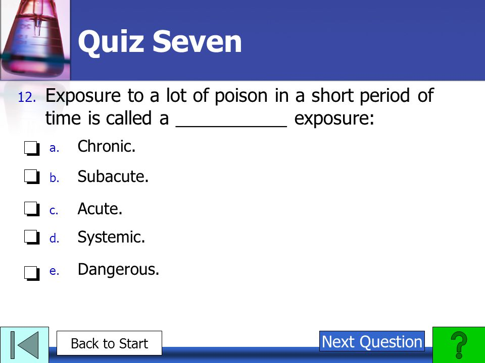 Quiz Seven Exposure to a lot of poison in a short period of time is called a ___________ exposure: Chronic.