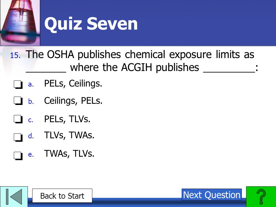 Quiz Seven The OSHA publishes chemical exposure limits as _______ where the ACGIH publishes _________: