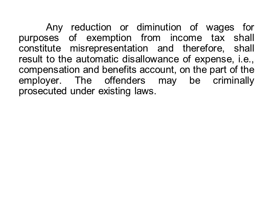 Any reduction or diminution of wages for purposes of exemption from income tax shall constitute misrepresentation and therefore, shall result to the automatic disallowance of expense, i.e., compensation and benefits account, on the part of the employer.