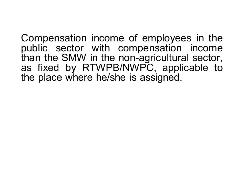 Compensation income of employees in the public sector with compensation income than the SMW in the non-agricultural sector, as fixed by RTWPB/NWPC, applicable to the place where he/she is assigned.