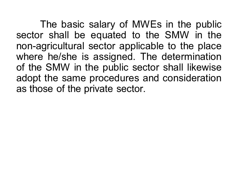 The basic salary of MWEs in the public sector shall be equated to the SMW in the non-agricultural sector applicable to the place where he/she is assigned.