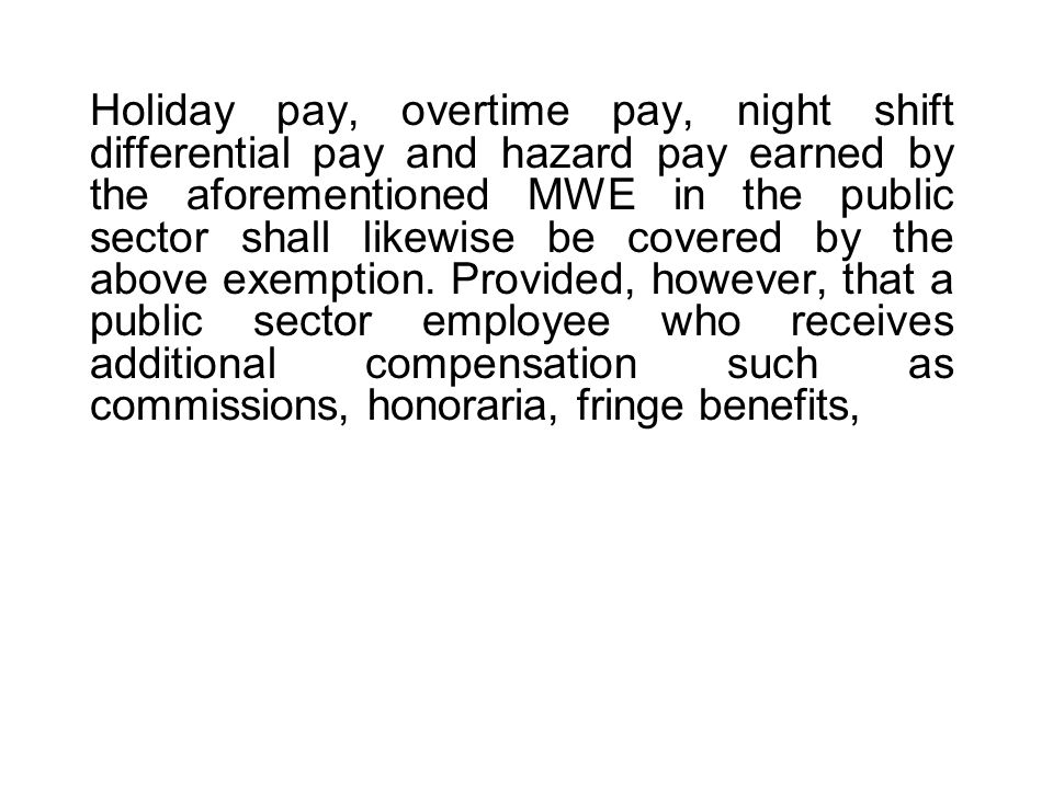Holiday pay, overtime pay, night shift differential pay and hazard pay earned by the aforementioned MWE in the public sector shall likewise be covered by the above exemption.