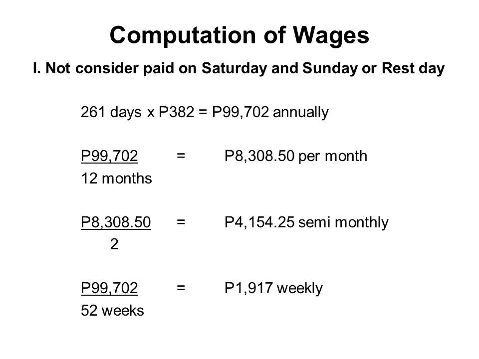Computation of Wages I. Not consider paid on Saturday and Sunday or Rest day. 261 days x P382 = P99,702 annually.