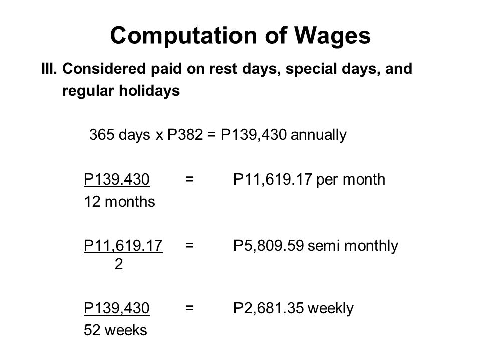Computation of Wages III. Considered paid on rest days, special days, and. regular holidays. 365 days x P382 = P139,430 annually.