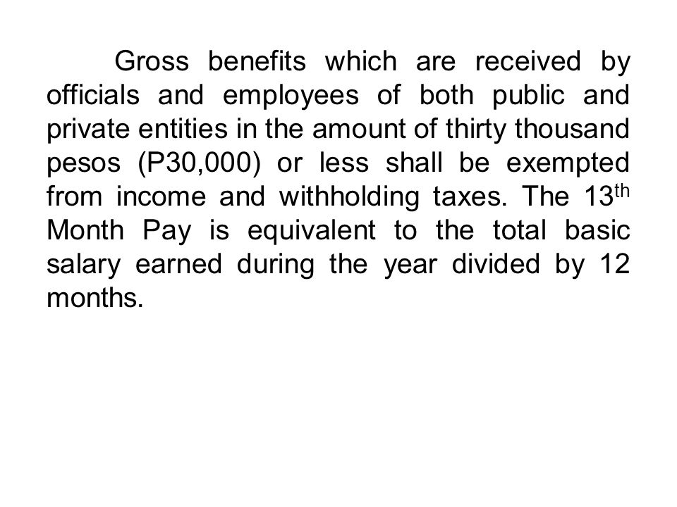Gross benefits which are received by officials and employees of both public and private entities in the amount of thirty thousand pesos (P30,000) or less shall be exempted from income and withholding taxes.